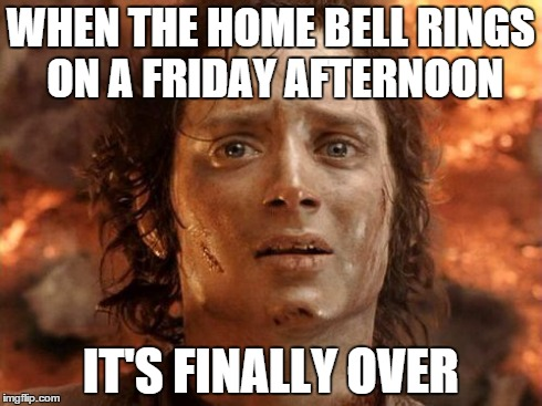 Its Finally Over Meme | WHEN THE HOME BELL RINGS ON A FRIDAY AFTERNOON IT'S FINALLY OVER | image tagged in memes,its finally over | made w/ Imgflip meme maker