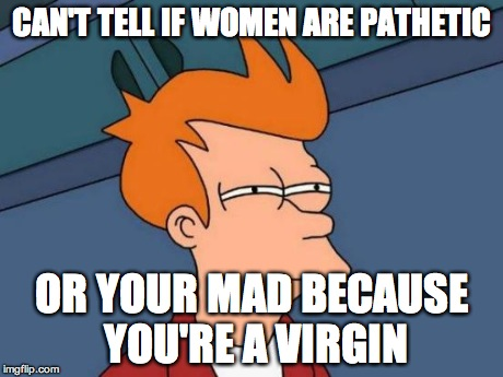 Futurama Fry Meme | CAN'T TELL IF WOMEN ARE PATHETIC OR YOUR MAD BECAUSE YOU'RE A VIRGIN | image tagged in memes,futurama fry | made w/ Imgflip meme maker
