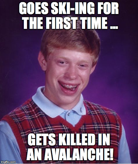 Goes ski-ing for the first time - gets killed by an avalanche! | GOES SKI-ING FOR THE FIRST TIME ... GETS KILLED IN AN AVALANCHE! | image tagged in memes,bad luck brian,skiing,avalanche | made w/ Imgflip meme maker