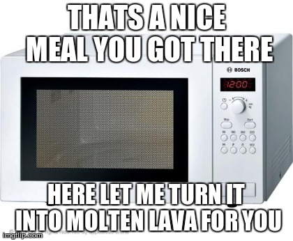 THATS A NICE MEAL YOU GOT THERE HERE LET ME TURN IT INTO MOLTEN LAVA FOR YOU | image tagged in funny,scumbag,AdviceAnimals | made w/ Imgflip meme maker