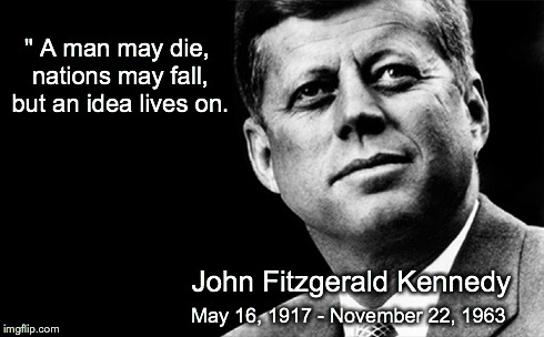 """ A man may die, nations may fall, but an idea lives on. May 16, 1917 - November 22, 1963 John Fitzgerald Kennedy 