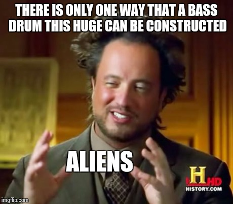 Ancient Aliens Meme | THERE IS ONLY ONE WAY THAT A BASS DRUM THIS HUGE CAN BE CONSTRUCTED ALIENS | image tagged in memes,ancient aliens | made w/ Imgflip meme maker