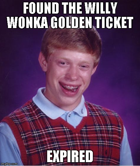 Bad Luck Brian | FOUND THE WILLY WONKA GOLDEN TICKET EXPIRED | image tagged in memes,bad luck brian | made w/ Imgflip meme maker