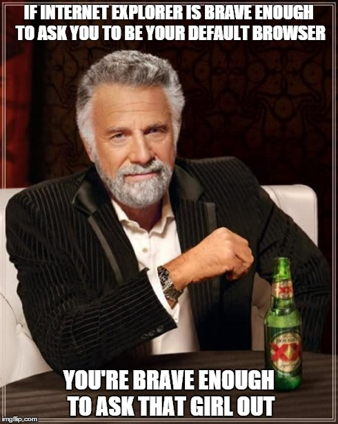 Brave Enough.!!!!!!!!! | IF INTERNET EXPLORER IS BRAVE ENOUGH TO ASK YOU TO BE YOUR DEFAULT BROWSER YOU'RE BRAVE ENOUGH TO ASK THAT GIRL OUT | image tagged in memes,the most interesting man in the world,too funny,internet explorer,girl | made w/ Imgflip meme maker