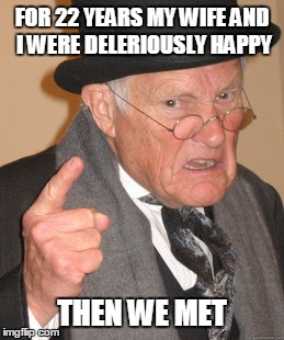 Deliriously Happy. | FOR 22 YEARS MY WIFE AND I WERE DELERIOUSLY HAPPY THEN WE MET | image tagged in memes,back in my day | made w/ Imgflip meme maker
