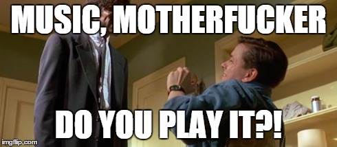 MUSIC, MOTHERF**KER DO YOU PLAY IT?! | image tagged in english motherfucker do you speak it,AdviceAnimals | made w/ Imgflip meme maker