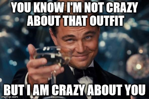 Leonardo Dicaprio Cheers Meme | YOU KNOW I'M NOT CRAZY ABOUT THAT OUTFIT BUT I AM CRAZY ABOUT YOU | image tagged in memes,leonardo dicaprio cheers | made w/ Imgflip meme maker