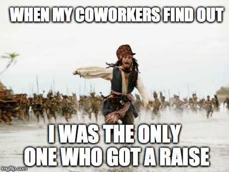 Jack Sparrow Being Chased | WHEN MY COWORKERS FIND OUT I WAS THE ONLY ONE WHO GOT A RAISE | image tagged in memes,jack sparrow being chased,scumbag | made w/ Imgflip meme maker