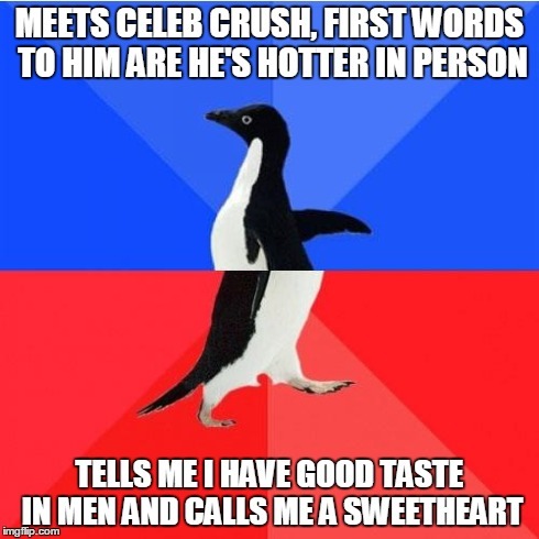 Socially Awkward Awesome Penguin | MEETS CELEB CRUSH, FIRST WORDS TO HIM ARE HE'S HOTTER IN PERSON TELLS ME I HAVE GOOD TASTE IN MEN AND CALLS ME A SWEETHEART | image tagged in memes,socially awkward awesome penguin,AdviceAnimals | made w/ Imgflip meme maker