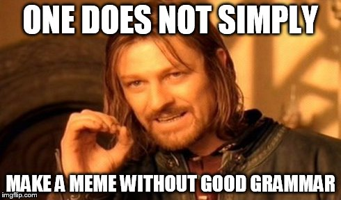 One Does Not Simply Meme | ONE DOES NOT SIMPLY MAKE A MEME WITHOUT GOOD GRAMMAR | image tagged in memes,one does not simply | made w/ Imgflip meme maker