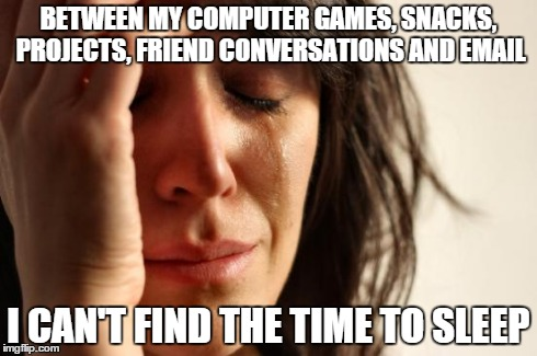 Upvote if you can relate | BETWEEN MY COMPUTER GAMES, SNACKS, PROJECTS, FRIEND CONVERSATIONS AND EMAIL I CAN'T FIND THE TIME TO SLEEP | image tagged in memes,first world problems,sleep,gaming,email,friends | made w/ Imgflip meme maker