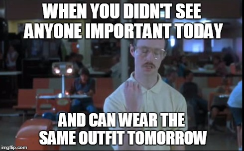 Working at a college during thanksgiving break  | WHEN YOU DIDN'T SEE ANYONE IMPORTANT TODAY AND CAN WEAR THE SAME OUTFIT TOMORROW | image tagged in napolean dynamite,kip,clothes,girls,at work | made w/ Imgflip meme maker