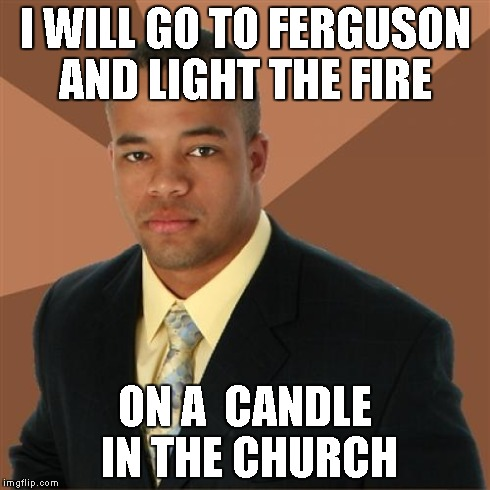 Successful Black Man Meme | I WILL GO TO FERGUSON AND LIGHT THE FIRE ON A  CANDLE IN THE CHURCH | image tagged in memes,successful black man | made w/ Imgflip meme maker