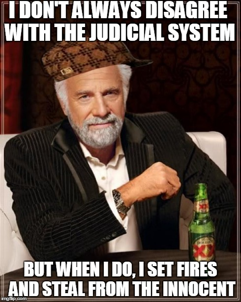 The Most Interesting Man In The World Meme | I DON'T ALWAYS DISAGREE WITH THE JUDICIAL SYSTEM BUT WHEN I DO, I SET FIRES AND STEAL FROM THE INNOCENT | image tagged in memes,the most interesting man in the world,scumbag,AdviceAnimals | made w/ Imgflip meme maker