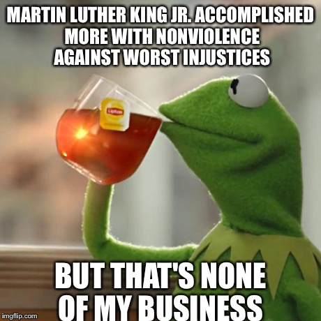 But Thats None Of My Business Meme | MARTIN LUTHER KING JR. ACCOMPLISHED MORE WITH NONVIOLENCE AGAINST WORST INJUSTICES BUT THAT'S NONE OF MY BUSINESS | image tagged in memes,but thats none of my business,kermit the frog,AdviceAnimals | made w/ Imgflip meme maker