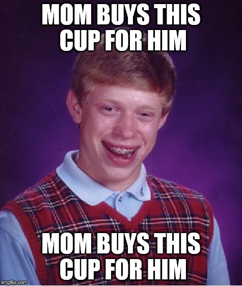 Bad Luck Brian Meme | MOM BUYS THIS CUP FOR HIM MOM BUYS THIS CUP FOR HIM | image tagged in memes,bad luck brian | made w/ Imgflip meme maker