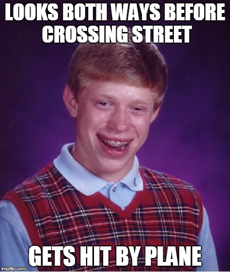 Bad Luck Brian Meme | LOOKS BOTH WAYS BEFORE CROSSING STREET GETS HIT BY PLANE | image tagged in memes,bad luck brian | made w/ Imgflip meme maker