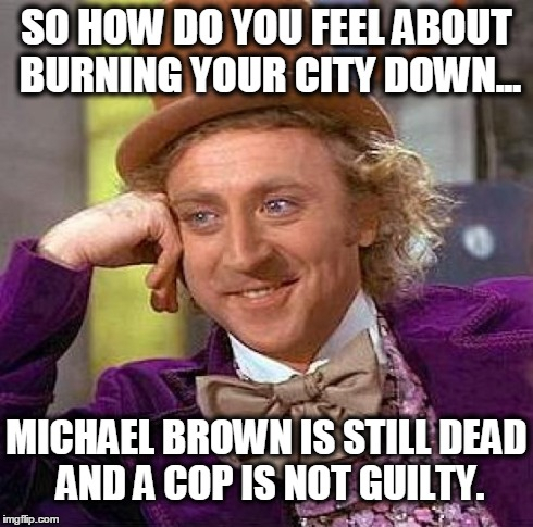 Creepy Condescending Wonka Meme | SO HOW DO YOU FEEL ABOUT BURNING YOUR CITY DOWN... MICHAEL BROWN IS STILL DEAD AND A COP IS NOT GUILTY. | image tagged in memes,creepy condescending wonka | made w/ Imgflip meme maker