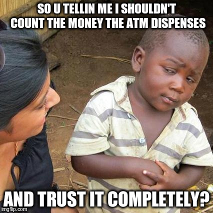 Third World Skeptical Kid Meme | SO U TELLIN ME I SHOULDN'T COUNT THE MONEY THE ATM DISPENSES AND TRUST IT COMPLETELY? | image tagged in memes,third world skeptical kid | made w/ Imgflip meme maker