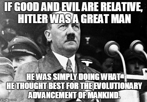 Good and Evil  | IF GOOD AND EVIL ARE RELATIVE, HITLER WAS A GREAT MAN HE WAS SIMPLY DOING WHAT HE THOUGHT BEST FOR THE EVOLUTIONARY ADVANCEMENT OF MANKIND. | image tagged in hitler,good,evil,relative,evolution | made w/ Imgflip meme maker