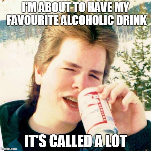 Eighties Teen | I'M ABOUT TO HAVE MY FAVOURITE ALCOHOLIC DRINK IT'S CALLED A LOT | image tagged in memes,eighties teen | made w/ Imgflip meme maker