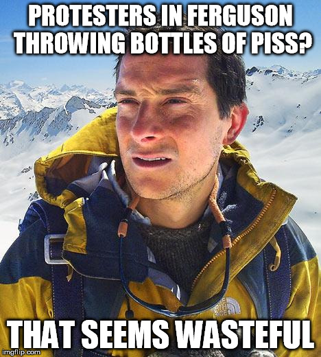 Bear Grylls | PROTESTERS IN FERGUSON THROWING BOTTLES OF PISS? THAT SEEMS WASTEFUL | image tagged in memes,bear grylls | made w/ Imgflip meme maker
