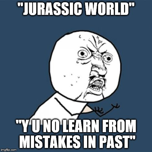 Jurassic World should have seen it coming. | ''JURASSIC WORLD'' ''Y U NO LEARN FROM MISTAKES IN PAST'' | image tagged in memes,y u no,jurassic park | made w/ Imgflip meme maker