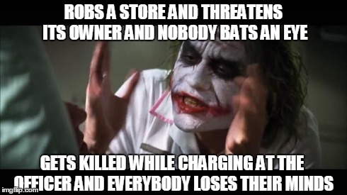 And everybody loses their minds Meme | ROBS A STORE AND THREATENS ITS OWNER AND NOBODY BATS AN EYE GETS KILLED WHILE CHARGING AT THE OFFICER AND EVERYBODY LOSES THEIR MINDS | image tagged in memes,and everybody loses their minds | made w/ Imgflip meme maker