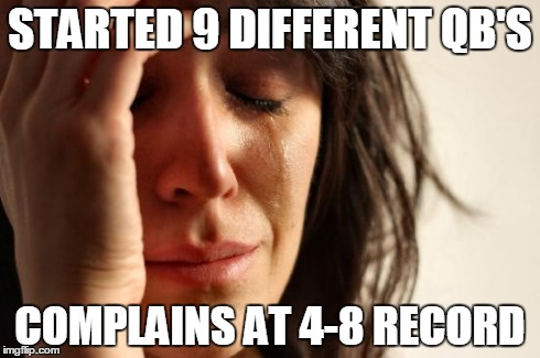 First World Problems Meme | STARTED 9 DIFFERENT QB'S COMPLAINS AT 4-8 RECORD | image tagged in memes,first world problems | made w/ Imgflip meme maker