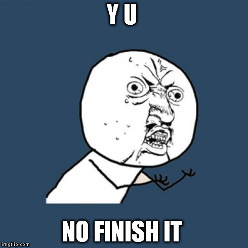 Y U No Meme | Y U NO FINISH IT | image tagged in memes,y u no | made w/ Imgflip meme maker