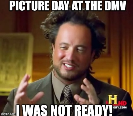 Ancient Aliens Meme | PICTURE DAY AT THE DMV I WAS NOT READY! | image tagged in memes,ancient aliens | made w/ Imgflip meme maker