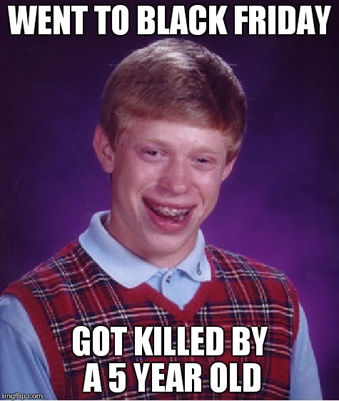Bad Luck Brian Meme | WENT TO BLACK FRIDAY GOT KILLED BY A 5 YEAR OLD | image tagged in memes,bad luck brian,blackfriday | made w/ Imgflip meme maker
