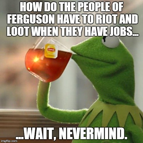 But Thats None Of My Business Meme | HOW DO THE PEOPLE OF FERGUSON HAVE TO RIOT AND LOOT WHEN THEY HAVE JOBS... ...WAIT, NEVERMIND. | image tagged in memes,but thats none of my business,kermit the frog | made w/ Imgflip meme maker