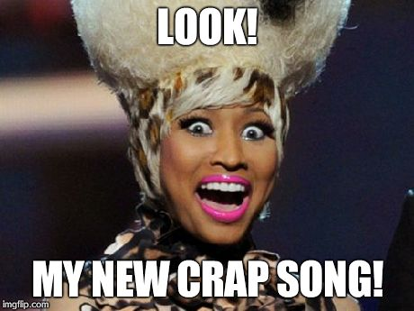 Happy Minaj | LOOK! MY NEW CRAP SONG! | image tagged in memes,happy minaj | made w/ Imgflip meme maker