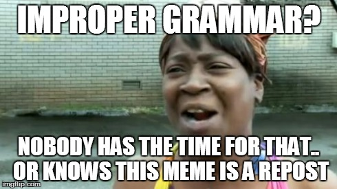 Ain't Nobody Got Time For That Meme | IMPROPER GRAMMAR? NOBODY HAS THE TIME FOR THAT.. OR KNOWS THIS MEME IS A REPOST | image tagged in memes,aint nobody got time for that | made w/ Imgflip meme maker