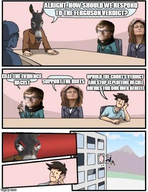 Democrat Boardroom Suggestion | ALRIGHT, HOW SHOULD WE RESPOND TO THE FERGUSON VERDICT? SUPPORT THE RIOTS CALL THE EVIDENCE RACIST UPHOLD THE COURT'S VERDICT AND STOP EXPLO | image tagged in democrat boardroom suggestion,boardroom meeting suggestion,ferguson,democrats | made w/ Imgflip meme maker