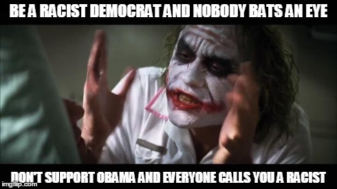 And everybody loses their minds Meme | BE A RACIST DEMOCRAT AND NOBODY BATS AN EYE DON'T SUPPORT OBAMA AND EVERYONE CALLS YOU A RACIST | image tagged in memes,and everybody loses their minds | made w/ Imgflip meme maker