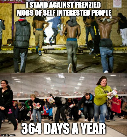 lets be honest though | I STAND AGAINST FRENZIED MOBS OF SELF INTERESTED PEOPLE 364 DAYS A YEAR | image tagged in looting,black friday,ferguson | made w/ Imgflip meme maker