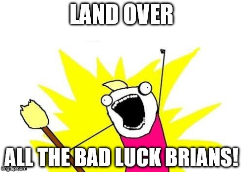 X All The Y Meme | LAND OVER ALL THE BAD LUCK BRIANS! | image tagged in memes,x all the y | made w/ Imgflip meme maker