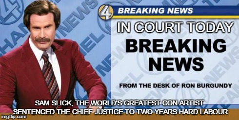 In Court Today | IN COURT TODAY SAM SLICK, THE WORLD'S GREATEST CON ARTIST SENTENCED THE CHIEF JUSTICE TO TWO YEARS HARD LABOUR | image tagged in breaking news,sam slick,court,con,conman,ron burgundy | made w/ Imgflip meme maker