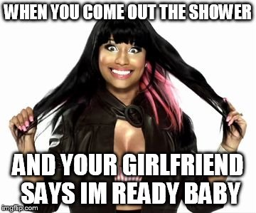 Happy Minaj 2 | WHEN YOU COME OUT THE SHOWER AND YOUR GIRLFRIEND SAYS IM READY BABY | image tagged in memes,happy minaj 2 | made w/ Imgflip meme maker