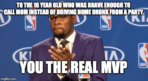 You The Real MVP Meme | TO THE 16 YEAR OLD WHO WAS BRAVE ENOUGH TO CALL MOM INSTEAD OF DRIVING HOME DRUNK FROM A PARTY. YOU THE REAL MVP | image tagged in memes,you the real mvp,AdviceAnimals | made w/ Imgflip meme maker