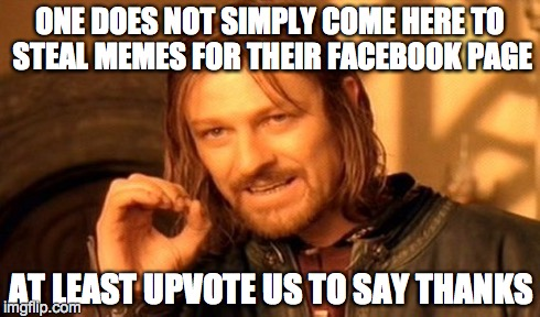 One Does Not Simply Meme | ONE DOES NOT SIMPLY COME HERE TO STEAL MEMES FOR THEIR FACEBOOK PAGE AT LEAST UPVOTE US TO SAY THANKS | image tagged in memes,one does not simply | made w/ Imgflip meme maker