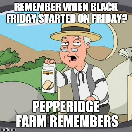 Pepperidge Farm Remembers | REMEMBER WHEN BLACK FRIDAY STARTED ON FRIDAY? PEPPERIDGE FARM REMEMBERS | image tagged in memes,pepperidge farm remembers,AdviceAnimals | made w/ Imgflip meme maker