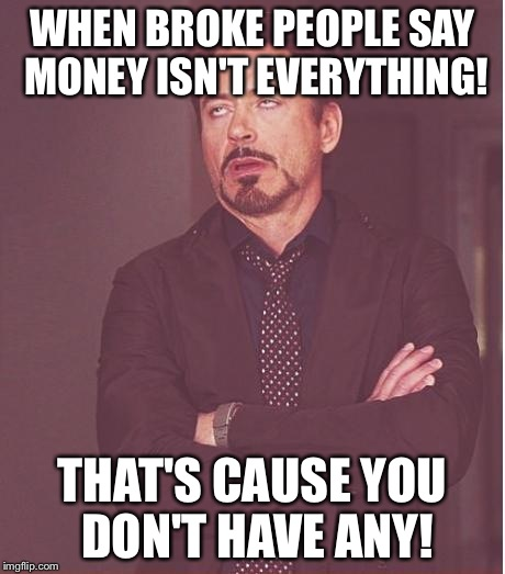 Face You Make Robert Downey Jr Meme | WHEN BROKE PEOPLE SAY MONEY ISN'T EVERYTHING! THAT'S CAUSE YOU DON'T HAVE ANY! | image tagged in memes,face you make robert downey jr | made w/ Imgflip meme maker