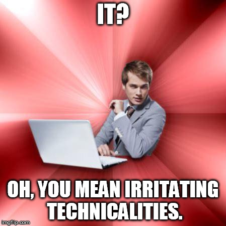 Overly Suave IT Guy | IT? OH, YOU MEAN IRRITATING TECHNICALITIES. | image tagged in memes,overly suave it guy | made w/ Imgflip meme maker