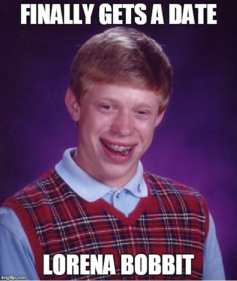 Bad Luck Brian Meme | FINALLY GETS A DATE LORENA BOBBIT | image tagged in memes,bad luck brian | made w/ Imgflip meme maker