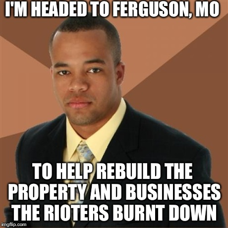 Successful Black Man | I'M HEADED TO FERGUSON, MO TO HELP REBUILD THE PROPERTY AND BUSINESSES THE RIOTERS BURNT DOWN | image tagged in memes,successful black man,ferguson | made w/ Imgflip meme maker