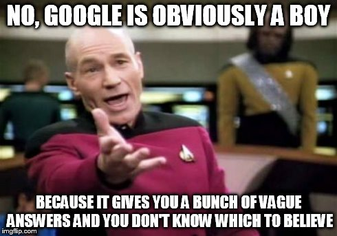 Picard Wtf Meme | NO, GOOGLE IS OBVIOUSLY A BOY BECAUSE IT GIVES YOU A BUNCH OF VAGUE ANSWERS AND YOU DON'T KNOW WHICH TO BELIEVE | image tagged in memes,picard wtf | made w/ Imgflip meme maker