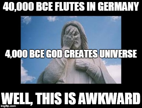 Well, this is awkward | 40,000 BCE FLUTES IN GERMANY WELL, THIS IS AWKWARD 4,000 BCE GOD CREATES UNIVERSE | image tagged in jesusfacepalm,jesus,god,bible,religion | made w/ Imgflip meme maker
